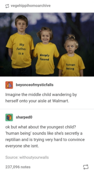 Walmart, The Middle, and Human: vegehippihomoarchive  My  Father  is a  deeply  flawed  human  being  beyonceofmysticfalls  Imagine the middle child wandering by  herself onto your aisle at Walmart.  1  sharped0  ok but what about the youngest child?  human being' sounds like she's secretly a  reptilian and is trying very hard to convince  everyone she isnt.  Source: withoutyourwalls  237,096 notes As if Walmart would care