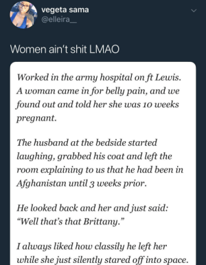 """Well, hasta la vista Susan by KingPZe MORE MEMES: vegeta sama  @elleira  Women ain't shit LMAO  Worked in the army hospital on ft Lewis.  A woman came in for belly pain, and we  found out and told her she was 10 weeks  pregnant.  The husband at the bedside started  lauqhing, qrabbed his coat and left the  room explaining to us that he had been in  Afghanistan until 3 weeks prior.  He looked back and her and just said;  """"Well that's that Brittany  95  I always liked how classily he left her  whle she ust silently stared off nto space Well, hasta la vista Susan by KingPZe MORE MEMES"""