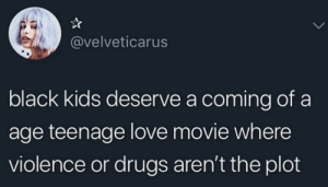 Drugs, Love, and Black: @velveticarus  black kids deserve a coming of a  age teenage love movie where  violence or drugs aren't the plot This should be an actual petition!