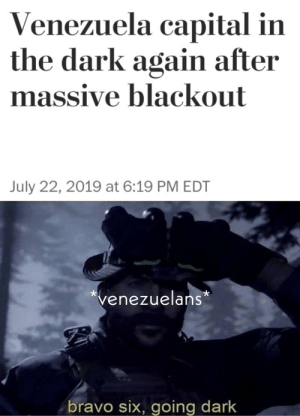 Frick, Bravo, and Capital: Venezuela capital in  the dark again after  massive blackout  July 22, 2019 at 6:19 PM EDT  venezuelans  bravo six, going dark Ah, frick. Here we go again