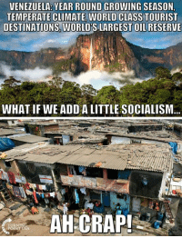 VENEZUELA YEAR ROUND GROWING SEASON  TEMPERATE CLIMATE WORLD CLASS TOURIST  DESTINATIONS WORLDSLARGEST OIL RESERVE  WHAT IF WE ADD A LITTLE SOCIALISM  AH CRAP! #socialism