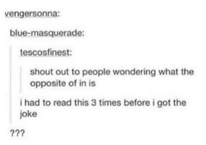 Blue, Got, and Shout: vengersonna:  blue-masquerade:  tescosfinest:  shout out to people wondering what the  opposite of in is  i had to read this 3 times before i got the  joke Shout out