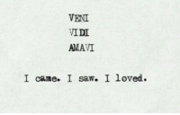 Saw, I Came, and Came: VENI  AMAVI  I came. I saw. I loved.