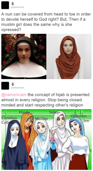brotoro: thetrippytrip:   I wish the world would understand..  Good post but I have to admit my favorite part is the anime religious girls : @venomcam  A nun can be covered from head to toe in order  to devote herself to God right? But, Then if a  muslim girl does the same why is she  opressed?   @venomcam  @venomcam the concept of hijab is presented  almost in every religion. Stop being closed  minded and start respecting other's religion  Orthodox  je  Christian  at brotoro: thetrippytrip:   I wish the world would understand..  Good post but I have to admit my favorite part is the anime religious girls