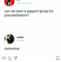 😩: Ventura Janes  can we start a support group for  procrastinators?  zander  @finah  tomorrovw 😩