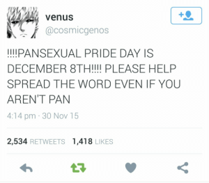 "the-phanta-clause:  crazeddarbz:  bifaq:  lgbt-advise:  les-love-each-other:  Spread it like butter  Just a reminder for all the pan folk out there, it's almost pan pride day!(for panromantic people too ofc) ~Kris  For our pan friends + followers!   (Picture of a tweet reading: ""!!!!PANSEXUAL PRIDE DAY IS DECEMBER 8TH!!!! PLEASE HELP SPREAD THE WORD EVEN IF YOU AREN'T PAN"")   @animalcrossingandotherstuff @the-phanta-clause @solveigallan  that's me: venus  @cosmicgenos  !!I!PANSEXUAL PRIDE DAY IS  DECEMBER 8TH!!!! PLEASE HELP  SPREAD THE WORD EVEN IF YOU  AREN'T PAN  4:14 pm · 30 Nov 15  2,534 RETWEETS 1,418 LIKES  27 the-phanta-clause:  crazeddarbz:  bifaq:  lgbt-advise:  les-love-each-other:  Spread it like butter  Just a reminder for all the pan folk out there, it's almost pan pride day!(for panromantic people too ofc) ~Kris  For our pan friends + followers!   (Picture of a tweet reading: ""!!!!PANSEXUAL PRIDE DAY IS DECEMBER 8TH!!!! PLEASE HELP SPREAD THE WORD EVEN IF YOU AREN'T PAN"")   @animalcrossingandotherstuff @the-phanta-clause @solveigallan  that's me"