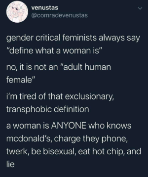 """Doesnt even matter if you were born before or after 1993: venustas  @comradevenustas  gender critical feminists always say  """"define what a woman is""""  no, it is not an """"adult human  female""""  i'm tired of that exclusionary,  transphobic definition  a woman is ANYONE who knows  mcdonald's, charge they phone,  twerk, be bisexual, eat hot chip, and  lie Doesnt even matter if you were born before or after 1993"""
