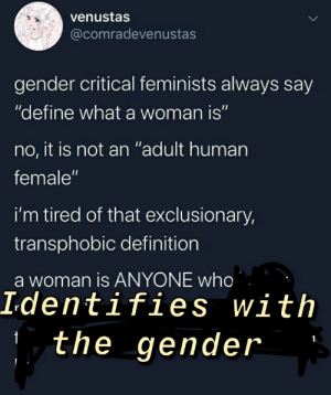 """Here ya go Texas-Kangaroo-Rat! Now you dont have to do any of that.: venustas  @comradevenustas  gender critical feminists always say  """"define what a woman is""""  no, it is not an """"adult human  female""""  i'm tired of that exclusionary,  transphobic definition  a woman is ANYONE who  Identifies with  the gender Here ya go Texas-Kangaroo-Rat! Now you dont have to do any of that."""