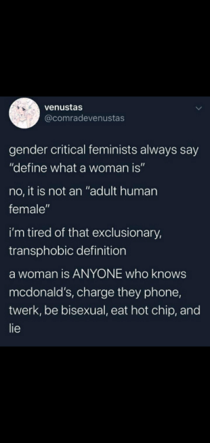 """Guys!!! Trains rights!: venustas  @comradevenustas  gender critical feminists always say  """"define what a woman is""""  no, it is not an """"adult human  female""""  i'm tired of that exclusionary,  transphobic definition  a woman is ANYONE who knows  mcdonald's, charge they phone,  twerk, be bisexual, eat hot chip, and  lie Guys!!! Trains rights!"""