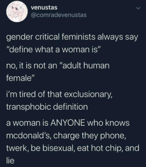 """If they're born after 1990 or somethin yea: venustas  @comradevenustas  gender critical feminists always say  """"define what a woman is""""  no, it is not an """"adult human  female""""  i'm tired of that exclusionary,  transphobic definition  a woman is ANYONE who knows  mcdonald's, charge they phone,  twerk, be bisexual, eat hot chip, and  lie If they're born after 1990 or somethin yea"""