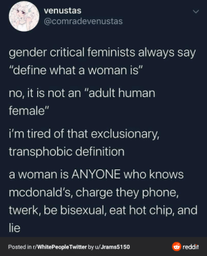 """Be bisexual and lie: venustas  @comradevenustas  gender critical feminists always say  """"define what a woman is""""  no, it is not an """"adult human  female""""  i'm tired of that exclusionary,  transphobic definition  a woman is ANYONE who knows  mcdonald's, charge they phone,  twerk, be bisexual, eat hot chip, and  lie  O reddit  Posted in r/WhitePeopleTwitter by u/Jrams5150 Be bisexual and lie"""