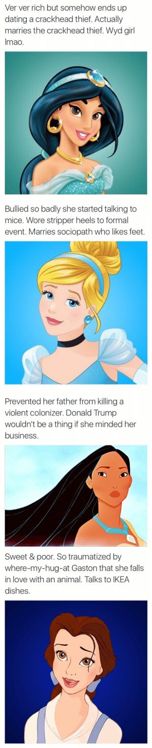 Crackhead, Dating, and Donald Trump: Ver ver rich but somehow ends up  dating a crackhead thief. Actually  marries the crackhead thief. Wyd girl  Imao.   Bullied so badly she started talking to  mice. Wore stripper heels to formal  event. Marries sociopath who likes feet.   Prevented her father from killing a  violent colonizer. Donald Trump  wouldn't be a thing if she minded her  business   Sweet & poor. So traumatized by  where-my-hug-at Gaston that she falls  in love with an animal. Talks to IKEA  dishes. quailstoastonish: thecommonchick:  LOL😂   WHERE-MY-HUG-AT- GASTON