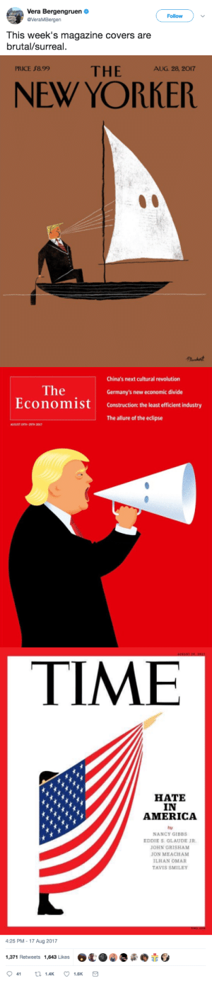 America, Tumblr, and Twitter: Vera Bergengruen  @VeraMBergen  Follow  This week's magazine covers are  brutal/surreal.   PRICE $8.99  THE AG 2.20  NEW YORKER   China's next cultural revolution  The  EconomiSt  Germany's new economic divide  Construction: the least efficient industry  The allure of the eclipse  AUGUST 19TH-25TH 2017   TIME  HATE  IN  AMERICA  by  NANCY GIBBS  EDDIE S. GLAUDE JR  JOHN GRISHAM  JON MEACHAM  ILHAN OMAR  TAVIS SMILEY   4:25 PM-17 Aug 2017  1,371 Retweets 1,643 Likes  O鼋.@.夤.赤 mediamattersforamerica: Damn.