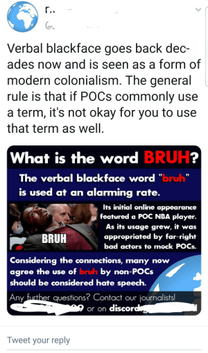 "Bruh moment: Verbal blackface goes back dec-  ades now and is seen as a form of  modern colonialism. The general  rule is that if POCS commonly use  a term, it's not okay for you to use  that term as well.  What is the word BRUH?  The verbal blackface word ""bruh""  is used at an alarming rate.  Its initial online appearance  featured a POC NBA player.  As its usage grew, it was  appropriated by far-right  bad actors to mock POCS.  BRUH  Considering the connections, many now  agree the use of bruh by non-POCS  should be considered hate speech.  Any further questions? Contact our journalists!  or on discord  Tweet your reply Bruh moment"