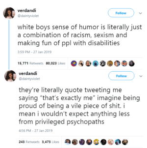 "Racism, Shit, and Tumblr: verdandi  @daintyviolet  Follow  white boys sense of humor is literally just  a combination of racism, sexism and  making fun of ppl with disabilities  3:59 PM-27 Jan 2019  15,771 Retweets 80,023 Likes  A&, 8  90   verdandi  @daintyviolet  Follow  they're literally quote tweeting me  saying ""that's exactly me"" imagine being  proud of being a vile piece of shit. i  mean i wouldn't expect anything less  from privileged psychopaths  :56 PM-27 Jan 2019  243 Retweets 3,473 Likes thatpettyblackgirl:    don't forget homophobic jokes"