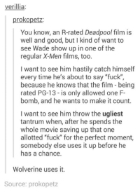 """F Bomb: verillia:  prokopetz:  You know, an R-rated Deadpool film is  well and good, but l kind of want to  see Wade show up in one of the  regular X-Men films, too.  I want to see him hastily catch himself  every time he's about to say """"fuck""""  because he knows that the film being  rated PG-13-is only allowed one F-  bomb, and he wants to make it count.  I want to see him throw the ugliest  tantrum when, after he spends the  whole movie saving up that one  allotted """"fuck"""" for the perfect moment,  somebody else uses it up before he  has a chance  Wolverine uses it.  Source: prokopetz"""