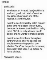 """F Bomb: verillia:  prokopetz:  You know, an R-rated Deadpool film is  well and good, but I kind of want to  see Wade show up in one of the  regular X-Men films, too.  I want to see him hastily catch himself  every time he's about to say """"fuck""""  because he knows that the film- being  rated PG-13 - is only allowed one F-  bomb, and he wants to make it count.  I want to see him throw the ugliest  tantrum when, after he spends the  whole movie saving up that one  allotted """"fuck"""" for the perfect moment,  somebody else uses it up before he  has a chance.  Wolverine uses it."""
