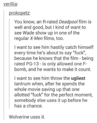 """F Bomb: verillia:  rokopetz  You know, an R-rated Deadpool film is  well and good, but l kind of want to  see Wade show up in one of the  regular X-Men films, too.  I want to see him hastily catch himself  every time he's about to say """"fuck"""",  because he knows that the film being  rated PG-13 is only allowed one F-  bomb, and he wants to make it count.  I want to see him throw the ugliest  tantrum when, after he spends the  whole movie saving up that one  allotted """"fuck"""" for the perfect moment,  somebody else uses it up before he  has a chance.  Wolverine uses it."""