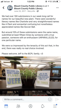 <p>Welcome to the family, Jeff</p>: Verizon -  1:22 PM  Blount County Public Library is at  Blount County Public Library  June 23, 2017 Maryville  We had over 100 submissions in our week long call for  names for our beautiful new plant. There were wonderful  literary names like Charlotte and very straightforward names  like A Plant and somewhat confusing but nonetheless  appreciated names like Soccer Ball.  But around 15% of these submissions were the same name,  submitted at least fifteen times by someone with a true  passion, someone with an enthusiasm UNPARALLELED, for  one particular name.  We were so impressed by the tenacity of this act that, in the  end, there was really no real choice involved.  Please welcome Jeff to the BCPL family. <3  WELCOME OUR  NEWLY NAMES  PLANA  DUE TO THE  ARSISTENCE  OF THE PERSON WHO  SUBMITTED THE  NAME JEFF  JEF  15 TIMES  Write a comment..  Oo <p>Welcome to the family, Jeff</p>
