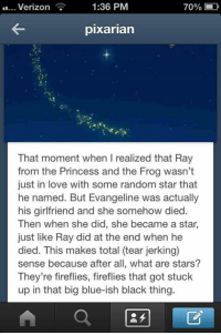 -iceprincess: Verizon  1:36 PM  pixarian  That moment when I realized that Ray  from the Princess and the Frog wasn't  just in love with some random star that  he named. But Evangeline was actually  his girlfriend and she somehow died.  Then when she did, she became a star,  just like Ray did at the end when he  died. This makes total (tear jerking)  sense because after all, what are stars?  They're fireflies, fireflies that got stuck  up in that big blue-ish black thing. -iceprincess