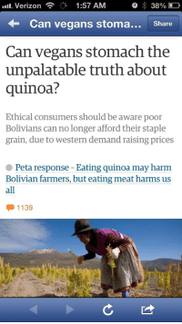 "Omg, Shit, and Tumblr: Verizon  1:57 AM  38%  Can vegans stoma.. Share  Can vegans stomach the  unpalatable truth about  quinoa?  Ethical consumers should be aware poor  Bolivians can no longer afford their staple  grain, due to western demand raising prices  Peta response - Eating quinoa may harm  Bolivian farmers, but eating meat harms us  all  1139 <p><a href=""https://notasithlord.tumblr.com/post/160286996523/wocinsolidarity-allahyil3analsohyouniyeh"" class=""tumblr_blog"">notasithlord</a>:</p><blockquote> <p><a href=""http://wocinsolidarity.tumblr.com/post/81230658877/allahyil3analsohyouniyeh-omg-look-at-petas"" class=""tumblr_blog"">wocinsolidarity</a>:</p>  <blockquote> <p><a class=""tumblr_blog"" href=""http://allahyil3analsohyouniyeh.tumblr.com/post/81115740126/omg-look-at-petas-response-holy-shit-what-the"">allahyil3analsohyouniyeh</a>:</p> <blockquote> <p>Omg look at petas response<br/> Holy shit what the fuck burn them omg</p> </blockquote> <p>so when we say fuck PETA you know where we're coming from</p> </blockquote>  <p>This is practically how a lot of these privileged rich vegans think, so I'm not surprised. </p> </blockquote>  <p>F<br/>U<br/>C<br/>K</p><p>P<br/>E<br/>T<br/>A</p>"