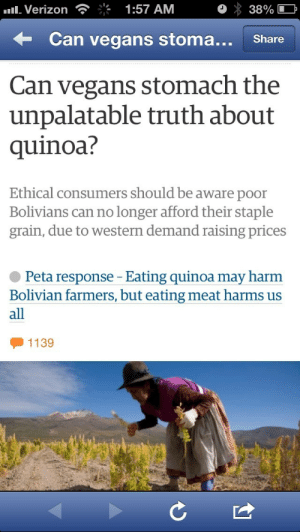 Omg, Shit, and Tumblr: Verizon  1:57 AM  38%  Can vegans stoma.. Share  Can vegans stomach the  unpalatable truth about  quinoa?  Ethical consumers should be aware poor  Bolivians can no longer afford their staple  grain, due to western demand raising prices  Peta response - Eating quinoa may harm  Bolivian farmers, but eating meat harms us  all  1139 kaijutegu: wocinsolidarity:  allahyil3analsohyouniyeh:  Omg look at petas response Holy shit what the fuck burn them omg  so when we say fuck PETA you know where we're coming from  I just want to add on with a little tangent- if you are vegan, vegetarian, or just like quinoa, there are ways to get it ethically that support farming communities directly! One way is to buy quinoa produced in the US (it's being grown in Colorado and a few places in the Pacific Northwest), which reduces the amount of fuel needed to get it to you- if you live in the US, of course! If you don't, many other regions are growing it too. Another way you can directly support farmers is by buying from brands like Alter Eco. They have environmental justice built into their mission statement and they work with local co-ops to create  environmentally and financially sustainable agricultural practices that prioritize traditional farming methods rather than western factory/industrial farming. There's other brands like this too!So you can have your quinoa and eat it too, along with a biiiiiig side helping of fuck PETA.