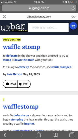Verizon  10:19 PM  google.com  urbandictionary.com  Type any word  DICTIONARY  TOP DEFINITION  waffle stomp  to defecate in the shower and then proceed to try to  stomp it down the drain with your foot  In a hurry to cover up the evidence, she waffle stomped  by Leia Nelson May 18,2005  ii 2548I 267  2  wafflestomp  verb. To defecate on a shower floor near a drain and to  begin stomping the fecal matter through the drain, thus  creating a waffle imprint. I thought it meant to eat flattened waffles