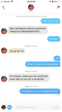 Gif, Hookers, and Snapchat: .Verizon  10:25 PM  Bella  YOU MATCHED WITH BELLA ON 12/4/18  Hey what's up  Hey handsome add my premium  Snapchat @bellaaabitchhh  Hooker?  Today 9:26 PM  no  Ok  What's a premium Snapchat  Today 9:58 PM  It's where i send you fun stuff and  even talk to you for a small fee  Today 10:16 PM  Oh gotcha you're a digital hooker  Sent  GIF  Type a message  Send Digital Hooker