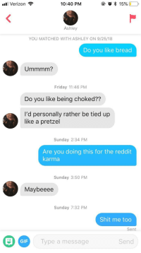 Friday, Gif, and Reddit: Verizon ,  10:40 PM  Ashley  YOU MATCHED WITH ASHLEY ON 9/25/18  Do you like bread  Ummmm?  Friday 11:46 PM  Do you like being choked??  I'd personally rather be tied up  like a pretzel  Sunday 2:34 PM  Are you doing this for the reddit  karma  Sunday 3:50 PM  Maybeeee  Sunday 7:32 PM  Shit me too  Sent  GIF  Type a message  Send She knew