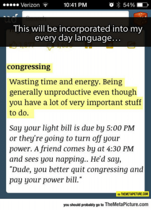 "Definitely, Dude, and Energy: Verizon  10:41 PM  54%  ud  This will be incorporated into my  every day language...  congressing  Wasting time and energy. Being  generally unproductive even though  you have a lot of very important stuff  to do.  Say your light bill is due by 5:00 PM  or they're going to turn off your  power. A friend comes by at 4:30 PM  and sees you napping... He'd say,  ""Dude, you better quit congressing and  pay your power bill.""  VIA THEMETAPICTURE.COM  you should probably go to TheMetaPicture.com lolzandtrollz:  I'm Definitely Using This Word From Now On"
