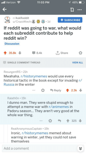 I guess this is what we get for always making fun of the French: Verizon  11:03 PM  48%    ?r/AskReddit  +SUBSCRIBE  If reddit was going to war, what would  each subreddit contribute to help  reddit win?  Discussion  35.8k  8.4k  T,Share  SINGLE COMMENT THREAD  VIEW ALL  ResurgentRS 21h  Mwahaha. r/historymemes would use every  historical tactic in the book except for invading r/  Russia in the winter  Reply  2.3k  RalathOn 15h  l dunno man. They were stupid enough to  attempt a meme war with r/animemes in  Padoru season... They aren't very good at the  whole war thing  325  RealAnonymousCaptain 15h  Ironic, r/historymemes memed about  warring in winter, yet they could not save  themselves  Add a comment I guess this is what we get for always making fun of the French