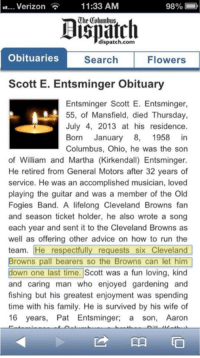 Cleveland: Verizon  11:33 AM  98%  dispatch.com  Obituaries  Flowers  Search  Scott E. Entsminger Obituary  Entsminger Scott E. Entsminger,  55, of Mansfield, died Thursday,  July 4, 2013 at his residence.  Born January 8, 1958 in  Columbus, Ohio, he was the son  of William and Martha (Kirkendall) Entsminger.  He retired from General Motors after 32 years of  service. He was an accomplished musician, loved  playing the guitar and was a member of the Old  Fogies Band. A lifelong Cleveland Browns fan  and season ticket holder, he also wrote a song  each year and sent it to the Cleveland Browns as  well as offering other advice on how to run the  team. He respectfully requests six Cleveland  Browns pall bearers so the Browns can let him  down one last time. Scott was a fun loving, kind  and caring man who enjoyed gardening and  fishing but his greatest enjoyment was spending  time with his family. He is survived by his wife of  16 years, Pat Entsminger  a son, Aaron Cleveland
