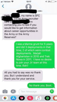 Verizon, Army, and Thank You: Verizon  13:17  1321>  , my name is SFC  'm an Army  recruiter  in  contacting you to see if you  would like to get information  about career opportunities in  the Army or the Army  Reserves?  I was a Marine grunt for 5 years  and did 3 deployments in that  time; 2 of which were combat  deployments. Marjah  Afghanistan in 2010 and Trek  Nowa in 2011. I have no desire  to join your JV team at this  time. Rah?  All you had to say was no thank  you. But l understand and  thank you for your service.  No thank you. Boot.  Text Message