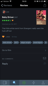 "Fucking, Huh, and Tumblr: Verizon  15:22  Reviews  Review  Luke  Baby Driver 2017  BABY  DRIVER  Watched Jun 29, 2017  That little white twink from Divergent really went the  fuck off huh  LIKED 94 likes  baby driver  2017edgar wrightansel elgort  sho  Go to film  NO COMMENTS  Reply <p><a href=""http://clementinecakes.tumblr.com/post/165696936078/this-is-my-favorite-fucking-review-for-baby-driver"" class=""tumblr_blog"">clementinecakes</a>:</p> <blockquote><p>This is my favorite fucking review for baby driver kcshlkfd</p></blockquote>"