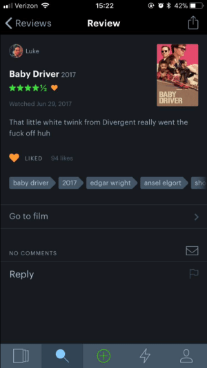 Fucking, Huh, and Tumblr: Verizon  15:22  Reviews  Review  Luke  Baby Driver 2017  BABY  DRIVER  Watched Jun 29, 2017  That little white twink from Divergent really went the  fuck off huh  LIKED 94 likes  baby driver  2017edgar wrightansel elgort  sho  Go to film  NO COMMENTS  Reply clementinecakes:This is my favorite fucking review for baby driver kcshlkfd