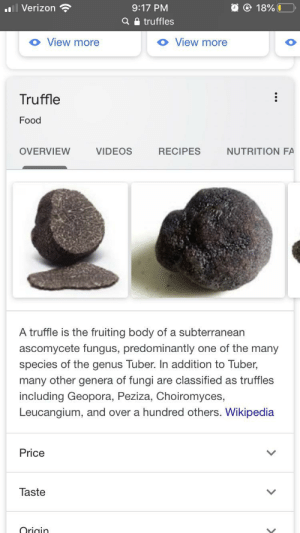 Food, Google, and Verizon: Verizon  18%0  9:17 PM  Q a truffles  View more  View more  Truffle  Food  VIDEOS  RECIPES  OVERVIEW  NUTRITION FA  A truffle is the fruiting body of a subterranean  ete fungus, predominantly one of the many  asc  species of the genus Tuber. In addition to Tuber,  many other genera of fungi are classified as truffles  including Geopora, Peziza, Choiromyces,  Leucangium, and over a hundred others. Wikipedia  Price  Taste  Origin Not that kind of truffle, Google!
