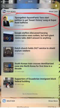 Church, Google, and News: Verizon  19%  Q Search  FOX  NEWS  FOX NEWS  Show Less  'SpongeBob SquarePants' fans start  petition to get 'Sweet Victory' sung at Super  Bowl halftime  12 mins ago  Google staffers discussed burying  conservative news outlets, but tech giant  claims talks didn't amount to anything  16 mins ago  odla  Dutch church holds 24/7 service to shield  asylum-seeker  31 mins ago  South Korean train crosses demilitarized  zone into North Korea for first time in a  decade  32 mins ago  Supporters of Ecuadorian immigrant block  federal building  38 mins ago  Go to Saved Stories  WEATHER  Show More awesomacious:  This petition to raise awareness of ALS and pay tribute to the creator of Spongebob is extremely wholesome
