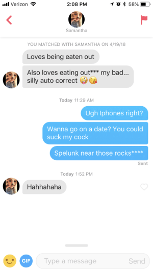 Damn you autocorrect: Verizon?  2:08 PM  Samantha  YOU MATCHED WITH SAMANTHA ON 4/19/18  Loves being eaten out  Also loves eating out*** my bad...  silly auto correct  Today 11:29 AM  Ugh Iphones right?  Wanna go on a date? You could  suck my cock  Spelunk near those rocks****  Sent  Today 1:52 PM  Hahhahaha  GIF  Type a message  Send Damn you autocorrect