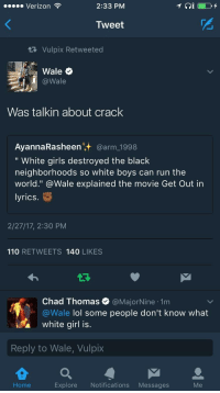 """Andrew Bogut, Blackpeopletwitter, and Fake: Verizon  2:33 PM  Tweet  Vulpix Retweeted  @Wale  Was talkin about crack  AyannaRasheen' @arm 1998  """" White girls destroyed the black  neighborhoods so white boys can run the  world."""" @Wale explained the movie Get Out in  lyrics  2/27/17, 2:30 PM  110 RETWEETS 140 LIKES  Chad Thomas e》 @MajorNine-1m  aWale lol some people don't know what  white girl is.  Reply to Wale, Vulpix  Home  Explore Notifications Messages <p>When being fake woke goes wrong. (via /r/BlackPeopleTwitter)</p>"""