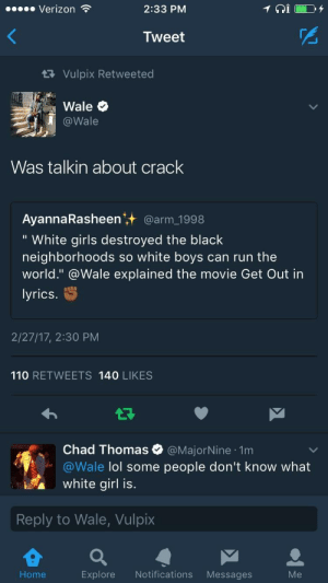 """Andrew Bogut, Fake, and Girls: Verizon  2:33 PM  Tweet  Vulpix Retweeted  @Wale  Was talkin about crack  AyannaRasheen' @arm 1998  """" White girls destroyed the black  neighborhoods so white boys can run the  world."""" @Wale explained the movie Get Out in  lyrics  2/27/17, 2:30 PM  110 RETWEETS 140 LIKES  Chad Thomas e》 @MajorNine-1m  aWale lol some people don't know what  white girl is.  Reply to Wale, Vulpix  Home  Explore Notifications Messages When being fake woke goes wrong."""