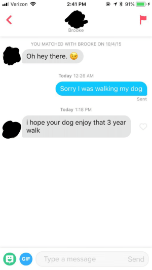 Gif, Roommate, and Sorry: . Verizon ?  2:41 PM  * 91%--+  Brooke  YOU MATCHED WITH BROOKE ON 10/4/15  Oh hey there.  Today 12:26 AM  Sorry I was walking my dog  Sent  Today 1:18 PM  i hope your dog enjoy that 3 year  walk  GIF  Type a message  Send My roommate messaged a match I hadn't responded to 3 years later on 8/24/18