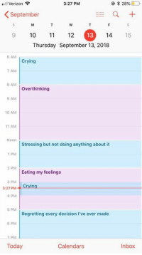 My schedule everyday.  By AlissaViolet | TW: Verizon  3:27 PM  2896  September  9 10 112  14 15  Thursday September 13, 2018  6 AM  Crying  7 AM  8 AM  Overthinking  9 AM  10 AM  11 AM  Noon  Stressing but not doing anything about it  1 PM  2 PM  Eating my feelings  3 PM  3:27 PM  4 PM  5 PM  Regretting every decision I've ever made  6 PM  PM  Today  Calendars  Inbox My schedule everyday.  By AlissaViolet | TW