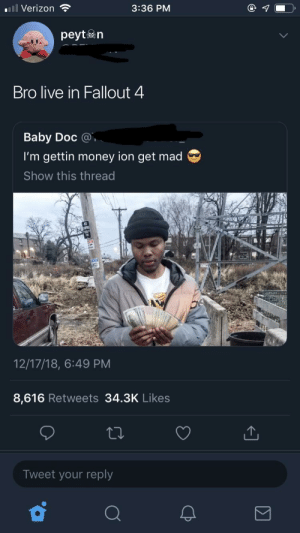 Dank, Fallout 4, and Memes: Verizon  3:36 PM  peytn  Bro live in Fallout 4  Baby Doc @  I'm gettin money ion get mad  Show this thread  12/17/18, 6:49 PM  8,616 Retweets 34.3K Likes  Tweet your reply He's on to something by Sun_King97 MORE MEMES