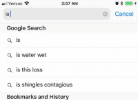 -tismetgdmemestress: Verizon  3:57 AM  Cancel  IS  Google Search  IS  a is water wet  a is this loss  a is shingles contagious  Bookmarks and History -tismetgdmemestress