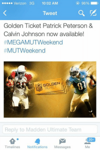 Verizon 3G  10:02 AM  Tweet  Golden Ticket Patrick Peterson &  Calvin Johnson now available!  #MEGA MUTWeekend  #MUTWeekend  GOLDEN  Reply to Madden Ultimate Team  20+  Timelines  Notifications  Messages Another Calvin Johnson 😑 -Ezell