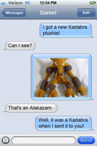 Pokemon, Editing, and Daniel: Verizon 3G  12:54 PM  Daniel  Edit  Messages  got a new Kadabra  plushie!  Can I see?  That's an Alakazam  Well, it was a Kadabra  when I sent it to you!  Send Well you got me there.