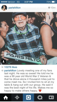 Being Alone, Life, and Verizon: Verizon 3G 3:37 PM  73% D  parishilton  910m  PARIS HILTO  10278 likes  parishilton Lovely meeting one of my fans  last night. He was so sweet! He told me he  was a 99 year old World War 2 Veteran &  that he drove alone 4 thousand miles just to  come meet me. So I invited him to sit at my  table & hang out with our group. He said it  was the best night of his life. Makes me so  happy to make others happy