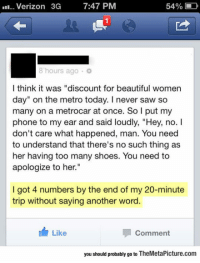 "Beautiful, Club, and Phone: Verizon  3G  7:47 PM  54%  1  8 hours ago  l think it was ""discount for beautiful women  day"" on the metro today. I never saw so  many on a metrocar at once. So l put my  phone to my ear and said loudly, ""Hey, no. I  don't care what happened, man. You need  to understand that there's no such thing as  her having too many shoes. You need to  apologize to her.  I got 4 numbers by the end of my 20-minute  trip without saying another word.  Like  Comment  you should probably go to TheMetaPicture.com <p><a href=""http://laughoutloud-club.tumblr.com/post/176169569805/pick-up-line-genius"" class=""tumblr_blog"">laughoutloud-club</a>:</p>  <blockquote><p>Pick Up Line Genius</p></blockquote>"