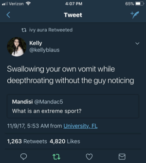 Life, Shit, and Tumblr: Verizon  4:07 PM  Tweet  ti ivy aura Retweeted  Kelly  @kellyblaus  Swallowing your own vomit while  deepthroating without the guy noticing  Mandisi @Mandac5  What is an extreme sport?  11/9/17, 5:53 AM from University,_FL  1,263 Retweets 4,820 Likes cocoa-butter-kisses-19:  Realest shit I've seen my whole damn life!