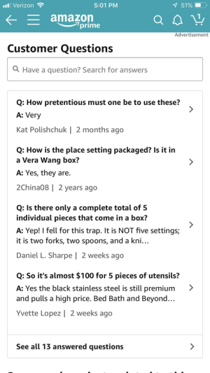 How pretentious must you be to buy a $125 5 piece Vera Wang silver ware set?: Verizon  5:01 PM  51%  amazon  lprime  Advertisement  Customer Questions  Q Have a question? Search for answers  Q: How pretentious must one be to use these?  A: Very  Kat Polishchuk | 2 months ago  Q: How is the place setting packaged? Is it in  a Vera Wang box?  A: Yes, they are.  2China08 | 2 years ago  Q: Is there only a complete total of!5  ndividual pieces that come in a box.  A: Yep! I fell for this trap. It is NOT five settings;  it is two forks, two spoons, and a kni...  Daniel L. Sharpe | 2 weeks ago  Q: So it's almost $100 for 5 pieces of utensils?  A: Yes the black stainless steel is still premium >  and pulls a high price. Bed Bath and Beyond..  Yvette Lopez | 2 weeks ago  See all 13 answered questions How pretentious must you be to buy a $125 5 piece Vera Wang silver ware set?